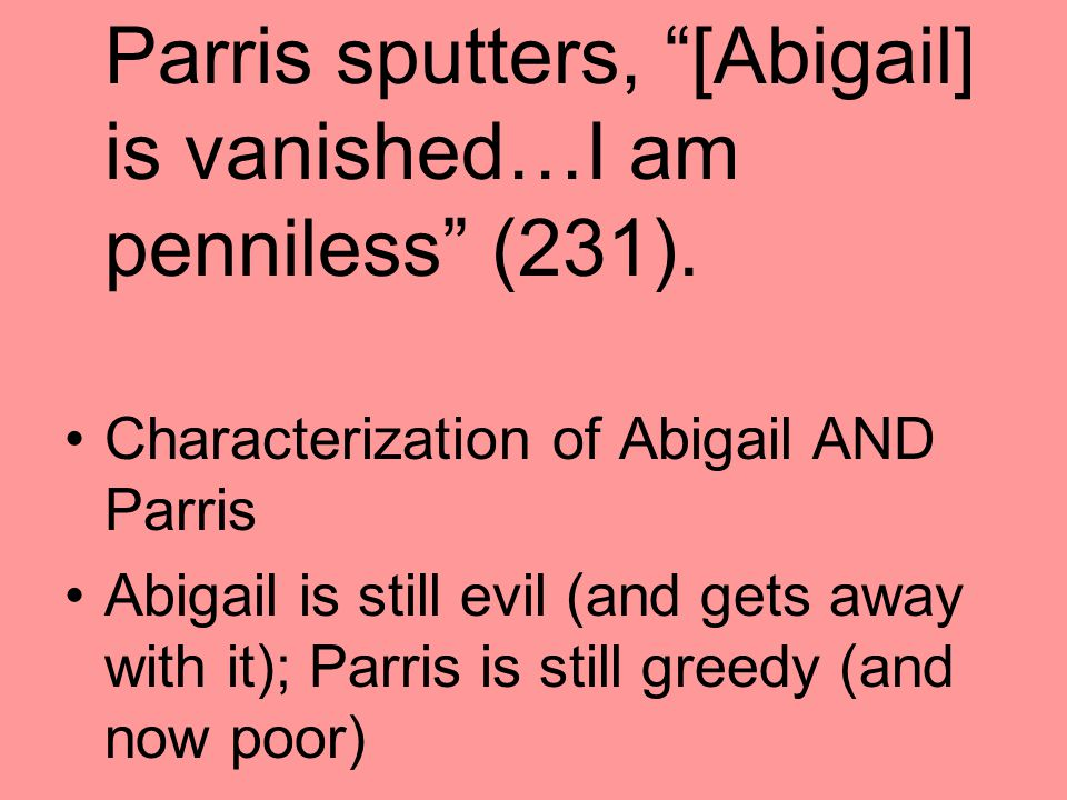 Parris sputters, [Abigail] is vanished…I am penniless (231).